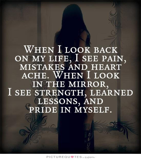 when-i-look-back-on-my-like-i-see-pain-mistakes-and-heart-ache-when-i-look-in-the-mirror-i-see-strength-learned-lessons-and-pride-in-myself-quote-1